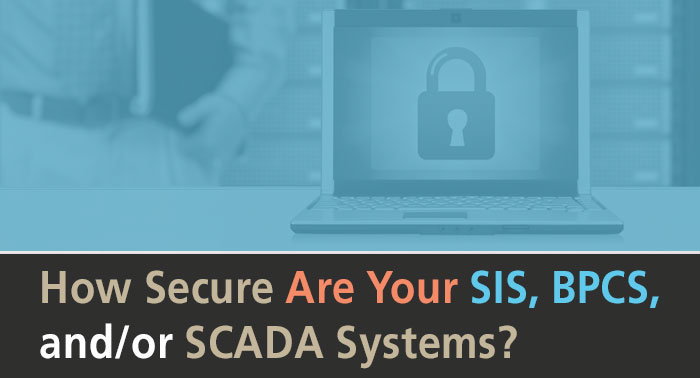 How Secure Are Your SIS, BPCS, and/or SCADA Systems?