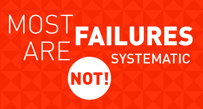 Most Failures are Systematic - NOT!