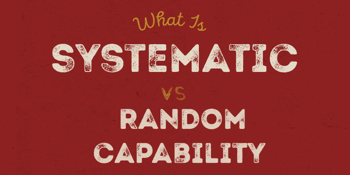 What is Systematic vs. Random Capability?