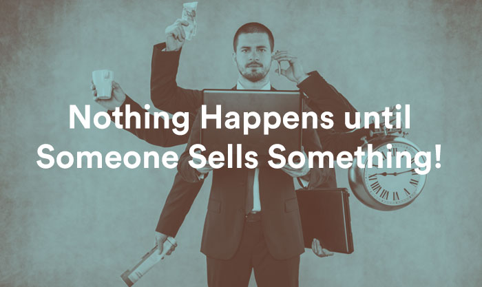 Nothing Happens Until Someone Sells Something!