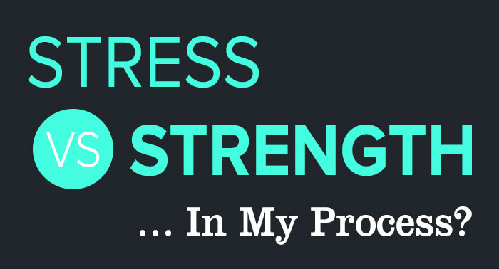 Stress vs. Strength… In My Process?