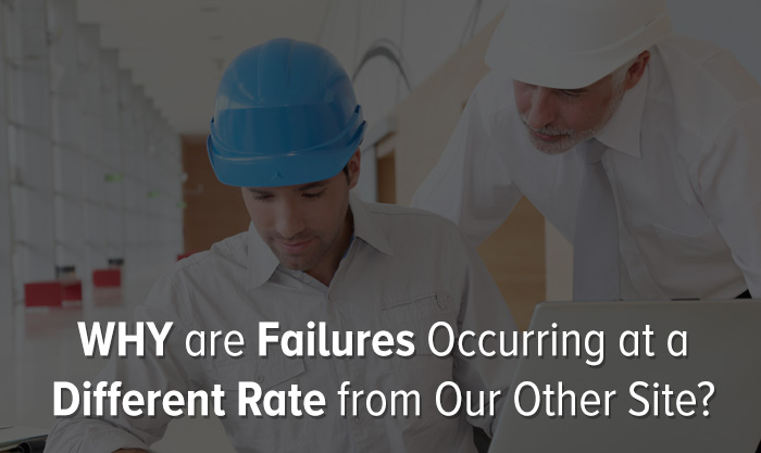 WHY are Failures Occurring at a Different Rate from Our Other Site?