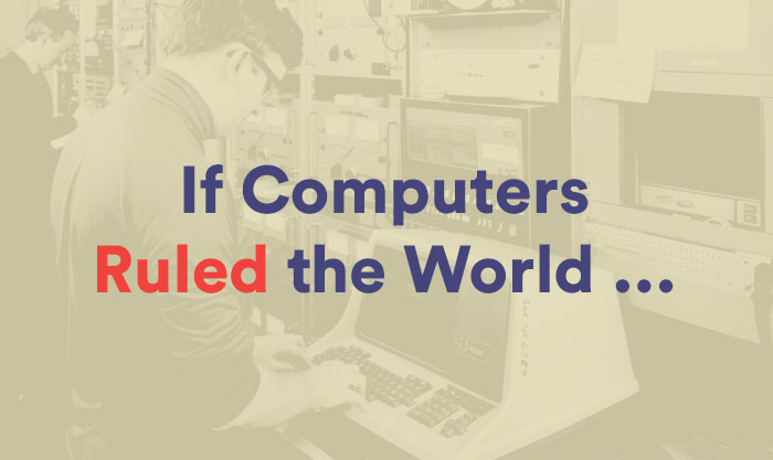 IF COMPUTERS RULED THE WORLD…