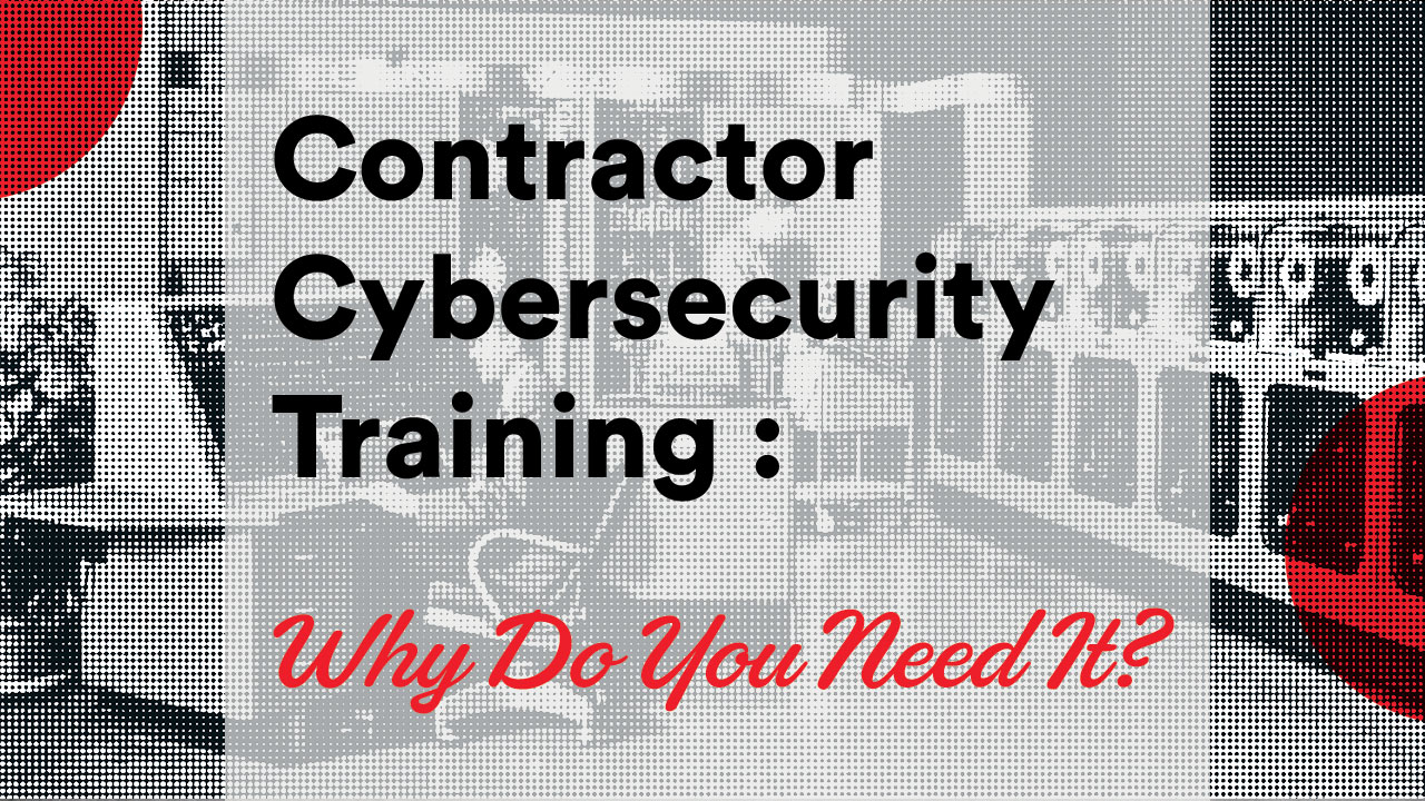 Contractor Cybersecurity Training - Why Do You Need It?